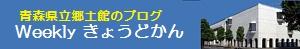 Weeklyきょうどかん 青森県立郷土館のブログ